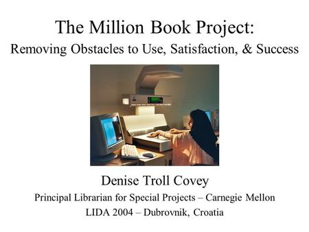 The Million Book Project: Removing Obstacles to Use, Satisfaction, & Success Denise Troll Covey Principal Librarian for Special Projects – Carnegie Mellon.