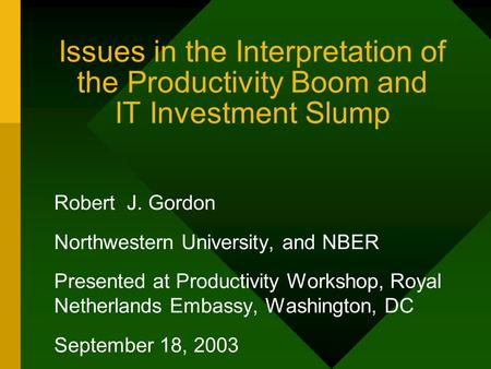 Issues in the Interpretation of the Productivity Boom and IT Investment Slump Robert J. Gordon Northwestern University, and NBER Presented at Productivity.