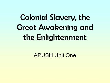 Colonial Slavery, the Great Awakening and the Enlightenment APUSH Unit One.