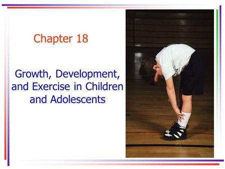 Chapter 18 Growth, Development, and Exercise in Children and Adolescents.