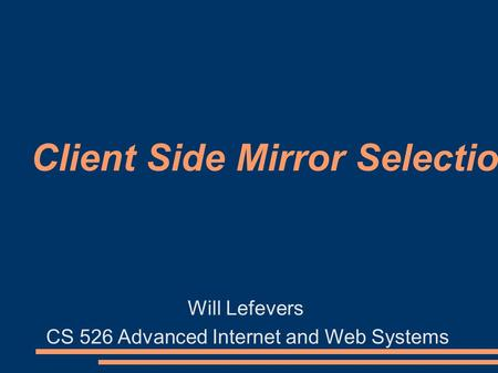 Client Side Mirror Selection Will Lefevers CS 526 Advanced Internet and Web Systems.