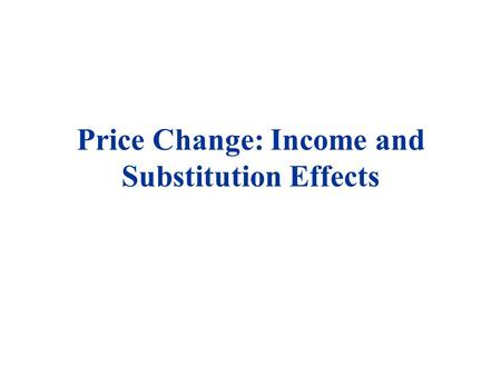Price Change: Income and Substitution Effects. THE IMPACT OF A PRICE CHANGE u Economists often separate the impact of a price change into two components: