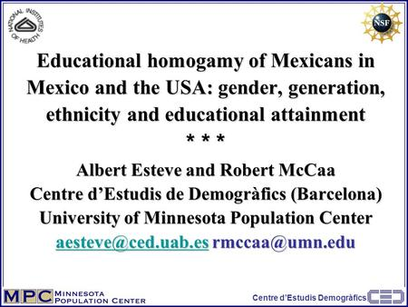 Centre d'Estudis Demogràfics Educational homogamy of Mexicans in Mexico and the USA: gender, generation, ethnicity and educational attainment * * * Albert.