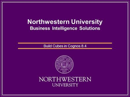 Northwestern University Business Intelligence Solutions Build Cubes in Cognos 8.4.