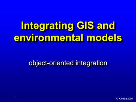 © K.Fedra 2000 1 Integrating GIS <strong>and</strong> environmental models object-oriented integration.