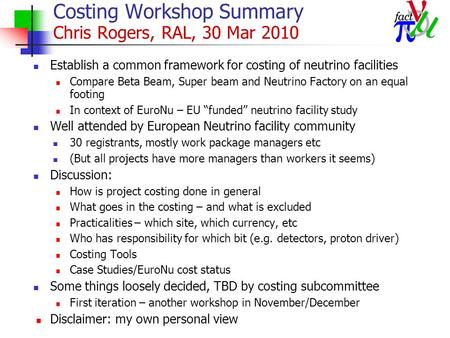 Costing Workshop Summary Chris Rogers, RAL, 30 Mar 2010 Establish a common framework for costing of neutrino facilities Compare Beta Beam, Super beam and.