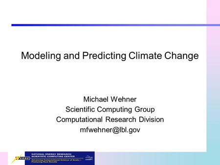 Modeling and Predicting Climate Change Michael Wehner Scientific Computing Group Computational Research Division