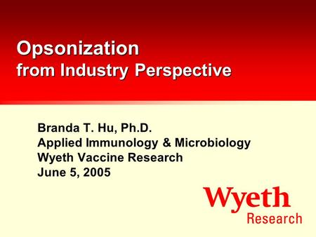 Opsonization from Industry Perspective Branda T. Hu, Ph.D. Applied Immunology & Microbiology Wyeth Vaccine Research June 5, 2005.