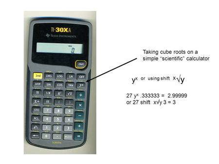 "Taking cube roots on a simple ""scientific"" calculator y x or using shift x  y 27 y x.333333 = 2.99999 or 27 shift x  y 3 = 3."