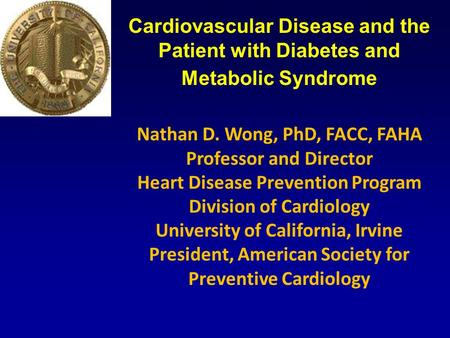 Cardiovascular Disease and the Patient with Diabetes and Metabolic <strong>Syndrome</strong> Nathan D. Wong, PhD, FACC, FAHA Professor and Director Heart Disease Prevention.