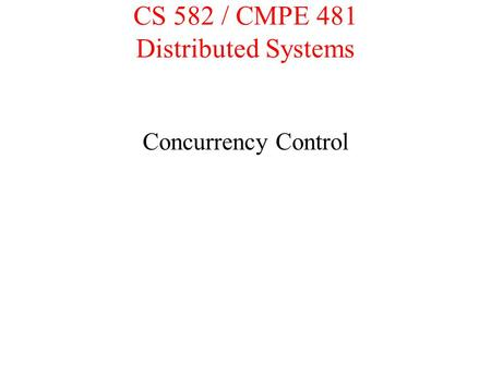 CS 582 / CMPE 481 Distributed Systems Concurrency Control.