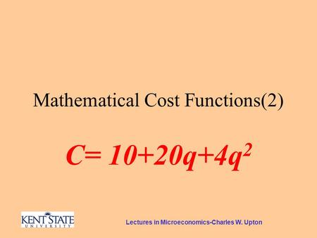 Lectures in Microeconomics-Charles W. Upton Mathematical Cost Functions(2) C= 10+20q+4q 2.
