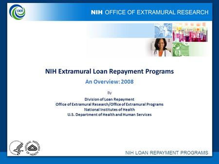 NIH LOAN REPAYMENT PROGRAMS NIH Extramural Loan Repayment Programs An Overview: 2008 By Division of Loan Repayment Office of Extramural Research/Office.