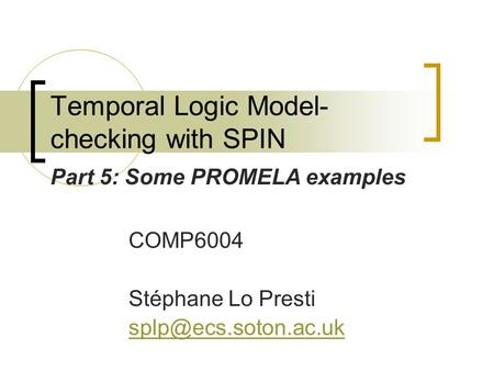 Temporal Logic Model- checking with SPIN COMP6004 Stéphane Lo Presti Part 5: Some PROMELA examples.