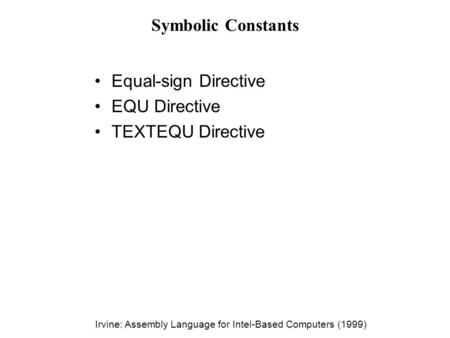 Irvine: Assembly Language for Intel-Based Computers (1999) Symbolic Constants Equal-sign Directive EQU Directive TEXTEQU Directive.