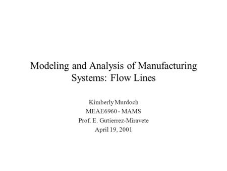 Modeling and Analysis of Manufacturing Systems: Flow Lines Kimberly Murdoch MEAE6960 - MAMS Prof. E. Gutierrez-Miravete April 19, 2001.