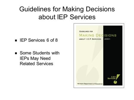Guidelines for Making Decisions about IEP Services IEP Services 6 of 8 Some Students with IEPs May Need Related Services.
