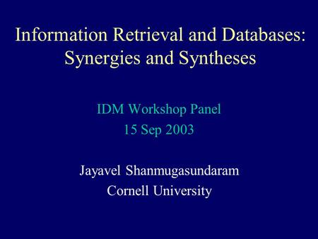 Information Retrieval and Databases: Synergies and Syntheses IDM Workshop Panel 15 Sep 2003 Jayavel Shanmugasundaram Cornell University.