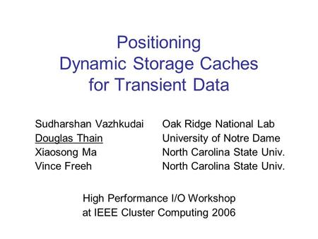 Positioning Dynamic Storage Caches for Transient Data Sudharshan VazhkudaiOak Ridge National Lab Douglas ThainUniversity of Notre Dame Xiaosong Ma North.