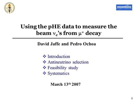 1 Using the pHE data to measure the beam e 's from  + decay David Jaffe and Pedro Ochoa March 13 th 2007  Introduction  Antineutrino selection  Feasibility.