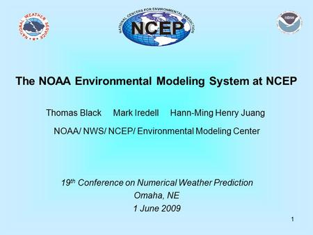 1 The NOAA Environmental Modeling System at NCEP Thomas Black Mark Iredell Hann-Ming Henry Juang NOAA/ NWS/ NCEP/ Environmental Modeling Center 19 th Conference.