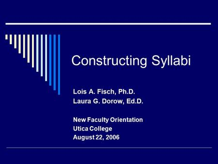 Constructing Syllabi Lois A. Fisch, Ph.D. Laura G. Dorow, Ed.D. New Faculty Orientation Utica College August 22, 2006.