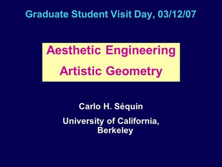 Graduate Student Visit Day, 03/12/07 Aesthetic Engineering Artistic Geometry Carlo H. Séquin University of California, Berkeley.