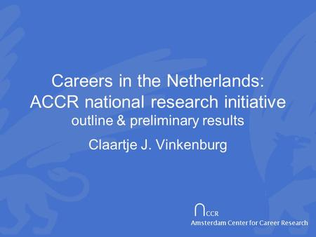 ∩ CCR Amsterdam Center for Career Research Careers in the Netherlands: ACCR national research initiative outline & preliminary results Claartje J. Vinkenburg.