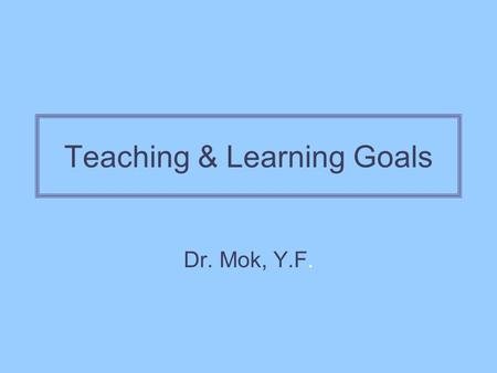 Teaching & Learning Goals Dr. Mok, Y.F.. Conceptions of Teaching Instrumental Knowledge is external Teachers own learning tasks Instruct, transfer knowledge.