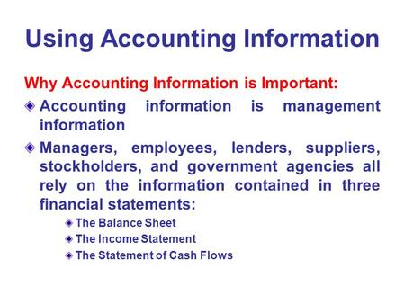 Using Accounting Information Why Accounting Information is Important: Accounting information is management information Managers, employees, lenders, suppliers,