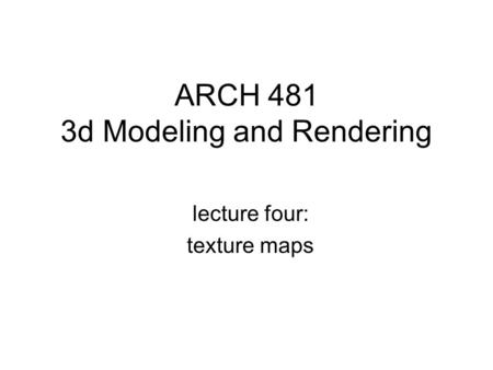 ARCH 481 3d Modeling and Rendering lecture four: texture maps.