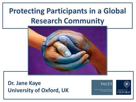 Protecting Participants in a Global Research Community Dr. Jane Kaye University of Oxford, UK.