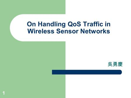 1 On Handling QoS Traffic in Wireless Sensor Networks 吳勇慶.