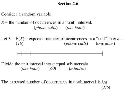 "Section 2.6 Consider a random variable X = the number of occurrences in a ""unit"" interval. Let = E(X) = expected number of occurrences in a ""unit"" interval."