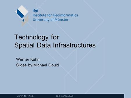 March 16, 2005 SDI Concepcion Technology for Spatial Data Infrastructures Werner Kuhn Slides by Michael Gould.