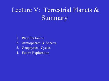 Lecture V: Terrestrial Planets & Summary 1.Plate Tectonics 2.Atmospheres & Spectra 3.Geophysical Cycles 4.Future Exploration.