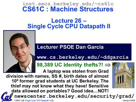 CS61C L26 Single Cycle CPU Datapath II (1) Garcia © UCB Lecturer PSOE Dan Garcia www.cs.berkeley.edu/~ddgarcia inst.eecs.berkeley.edu/~cs61c CS61C : Machine.