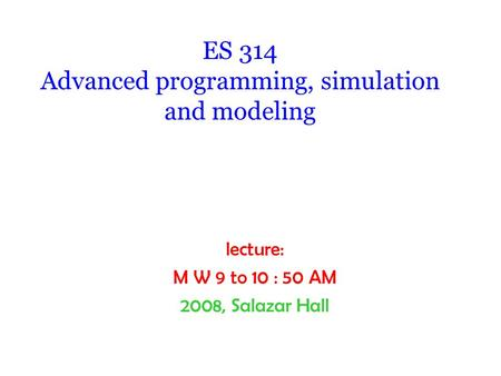 ES 314 Advanced programming, simulation and modeling lecture: M W 9 to 10 : 50 AM 2008, Salazar Hall.