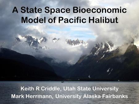 A State Space Bioeconomic Model of Pacific Halibut Keith R Criddle, Utah State University Mark Herrmann, University Alaska Fairbanks.
