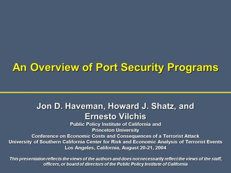 An Overview of Port Security Programs Jon D. Haveman, Howard J. Shatz, and Ernesto Vilchis Public Policy Institute of California and Princeton University.