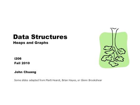 Data Structures Heaps and Graphs i206 Fall 2010 John Chuang Some slides adapted from Marti Hearst, Brian Hayes, or Glenn Brookshear.