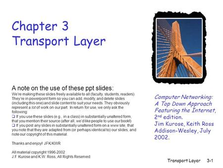 Transport Layer3-1 Chapter 3 Transport Layer Computer Networking: A Top Down Approach Featuring the Internet, 2 nd edition. Jim Kurose, Keith Ross Addison-Wesley,