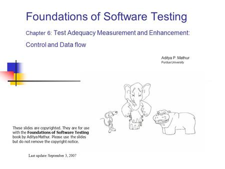 Foundations of Software Testing Chapter 6: Test Adequacy Measurement and Enhancement: Control and Data flow Last update: September 3, 2007 These slides.