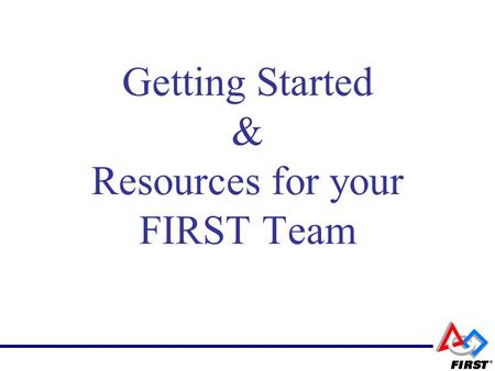 "Getting Started & Resources for your FIRST Team. Congratulations and Thank You! FIRST is Fun Hard Work FIRST is a ""project"" but more importantly FIRST."