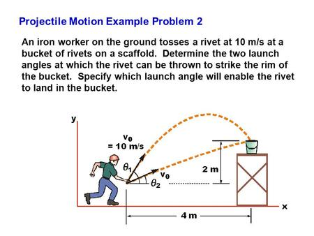 Projectile Motion Example Problem 2 An iron worker on the ground tosses a rivet at 10 m/s at a bucket of rivets on a scaffold. Determine the two launch.