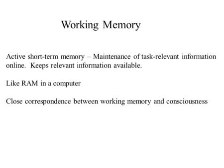 Working Memory Active short-term memory – Maintenance of task-relevant information online. Keeps relevant information available. Like RAM in a computer.