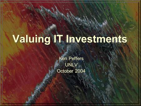Valuing IT Investments Ken Peffers UNLV October 2004 Ken Peffers UNLV October 2004.