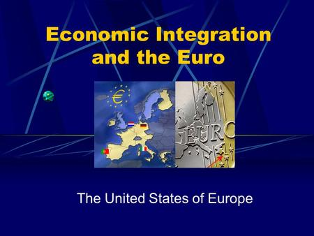 Economic Integration and the Euro The United States of Europe.