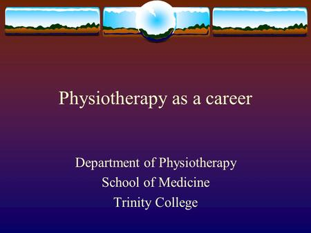 Physiotherapy as a career Department of Physiotherapy School of Medicine Trinity College.