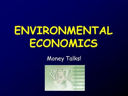 ENVIRONMENTAL ECONOMICS Money Talks!. Economics The study of the production, distribution, and consumption of goods and services.